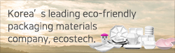 Korea's leading eco-friendly  packaging materials  company, ecostech.